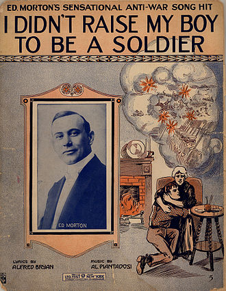 "American entry into World War I - The song ""I Didn't Raise My Boy To Be A Soldier"" was a hit in 1915, selling 650,000 copies. Its expression of popular pacifist sentiment ""helped make the pacifist movement a hard, quantifiable political reality to be reckoned with."""