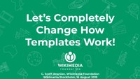 Wikimania 2019 - Let's Completely Change How Templates Work!.pdf
