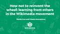 María Cruz and Vassia Atanassova - How not to reinvent the wheel- learning from others in the Wikimedia movement - Wikimania 2017.pdf