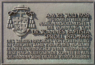 Catholic bishops in Nazi Germany - A Memorial plaque to Bishop Sproll in Rottenburg. It reads: On June 23, 1938, the National Socialists stormed the apartment of Dr. Joannes Baptista Sproll, 1870–1949, the seventh Bishop of Rottenburg. In the same year, the government forced the bishop into exile; he could not return to his diocese from Krumbad until after the war.