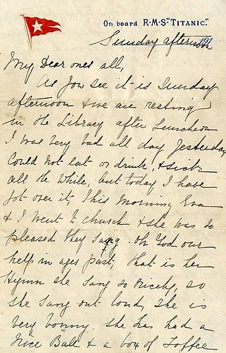 Eva Hart - Letter written by Eva and her mother Esther, to Eva's grandmother, on the night of the sinking. It was auctioned in April 2014 for the price of £119,000. It only survived because it had been placed in Benjamin Hart's jacket and was given to her to keep her warm. It is reported to be the last written communication from the RMS Titanic.