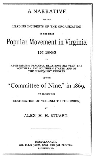 "Committee of Nine - A narrative of the leading incidents of the organization of the first popular movement in Virginia in 1865 to re-establish peaceful relations between the northern and southern states, and the subsequent efforts of the ""Committee of Nine,"" in 1869, to secure the restoration of Virginia to the Union."