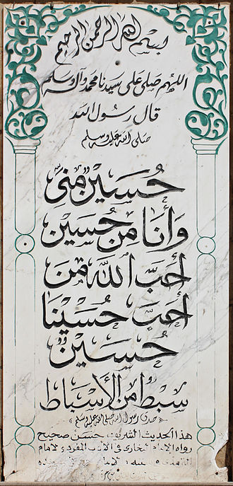 "Al-Hussein Mosque - Imam Hussein Hadith inscription, Al-Hussein Mosque, Cairo. Bismillah Al-Rahman Al-Rahim (In the name of God the most merciful). Blessings of God and peace be on our Master Muhammad and his kin. The messenger of God, peace be upon him, said: Husayn is of me, and I'm from him He who loves Husayn shall be loved by God. Husayn is one of my branches.   ""The messenger of God surely spoke the truth"" This Hadith is hasan sahīh. Related by Imam Bukhari in his work ""Al-Adab  Al-Mufrad,"" Imam Tirmidhi in his Sunan and Imam Ahmad in his Musnad. From the Hadith of Ya'lā bin Murra, may God be pleased with him."