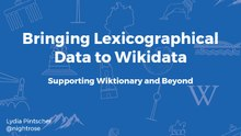 Wikimania 2017 - Bringing Lexicographical Data to Wikidata - Supporting Wiktionary and Beyond.pdf