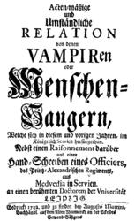 Acten-mäßige und Umständliche Relation von denen Vampiren oder Menschen-Saugern, Welche sich in diesem und vorigen Jahren, im Königreich Servien herfürgethan
