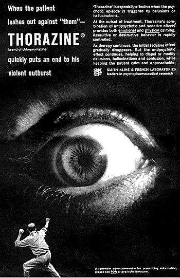 "advert for thorazine. The text in the ad reads: When the patient lashes out against ""them"" - THORAZINE (brand of chlorpromazine) quickly puts an end to his violent outburst. 'Thorazine' is especially effective when the psychotic episode is triggered by delusions or hallucinations. At the outset of treatment, Thorazine's combination of antipsychotic and sedative effects provides both emotional and physical calming. Assaultive or destructive behavior is rapidly controlled. As therapy continues, the initial sedative effect gradually disappears. But the antipsychotic effect continues, helping to dispel or modify delusions, hallucinations and confusion, while keeping the patient calm and approachable. SMITH KLINE AND FRENCH LABORATORIES leaders in psychopharmaceutical research."