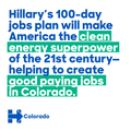 Hillary's 100-day jobs plan will make America the clean energy superpower of the 21st century -helping to create good paying jobs in Colorado.png