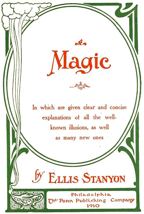 Magic: In which are given clear and concise explanations of all the well-known illusions, as well as many new onesBy Ellis StanyonPhiladelphia, The Penn Publishing Company, 1910