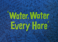 Water, Water Every Hare title card.png