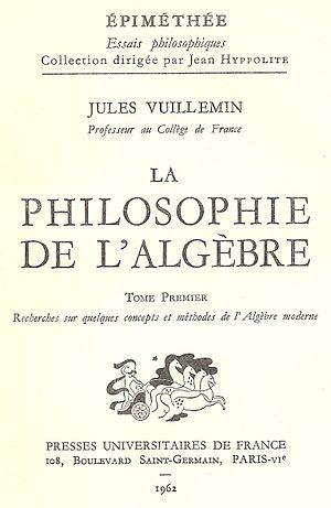 Jules Vuillemin - Jules Vuillemin, La philosophie de l'algèbre, Presses Universitaires de France, Paris, 1962.