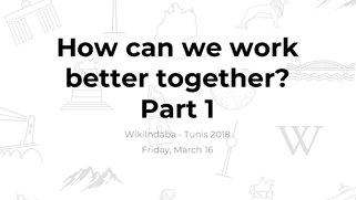 "Workshop slides and documentation for ""How can we work better together - Part 1"" from the WikiIndaba 2018."