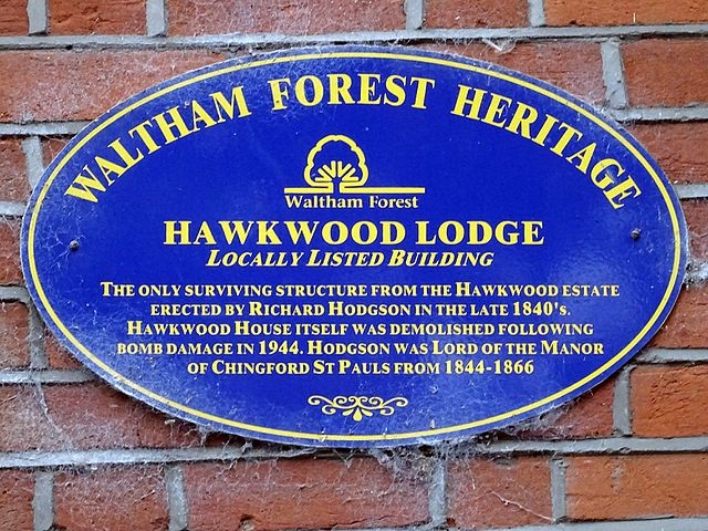 Richard Hodgson and Hawkwood Lodge blue plaque - Hawkwood Lodge Locally Listed building. The only surviving structure from the Hawkwood estate erected by Richard Hodgson in the late 1840's. Hawkwood House itself was demolished following bomb damage in 1944. Hodgson was Lord of the Manor of Chingford St Pauls from 1844 – 1866