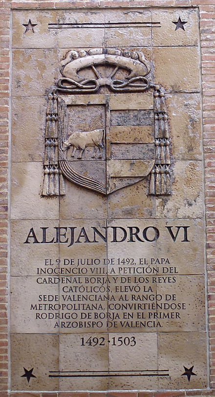 Plaque outside the Archbishop's Palace, Valencia . Translation: Alexander VI, 9 July 1492, Pope Innocent VIII, at the request of Cardinal Borja and the Catholic Monarchs, raised the Valencian See to the rank of metropolitan, making Rodrigo of Borja the first Archbishop of Valencia 1492-1503. Plaque Borja Valencia.jpg