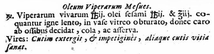 "Snake oil - A snake oil recipe from 1719/1751 (Juan de Loeches, Tyrocinium Pharmaceticum), printed in Spain: ""The viper oil of Mesues. Take 2 pounds of live snakes and 2 pounds 3 ounces of sesame oil. Cook slowly, covered in a glazed pot, until meat pulls away from bone. Strain and store. Uses: Cleans the skin, removes pimples, impetigo and other defects."""