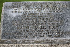 "Charles Ferguson Hoey - Dedication plaque for Charles F. Hoey VC Memorial Park in Duncan. It reads; ""This park was proclaimed and dedicated CHARLES HOEY V.C. MEMORIAL PARK by his worship Mayor M.G. Coleman and by the council of the city of Duncan on August 12th 1991 to mark the visit of the Burma Star Association and in recognition of the outstanding heroism and indomitable courage of MAJOR CHARLES HOEY citizen of the Cowichan Valley and recipient of the Victoria Cross - Burma 1944 GREATER LOVE HATH NO MAN"