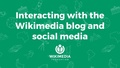 Wikimedia Conference 2017 - Interacting with the Wikimedia blog and social media accounts.pdf