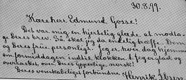"Letter from Ibsen to his English reviewer and translator Edmund Gosse: ""30.8.[18]99. Dear Mr. Edmund Gosse! It was to me a hearty joy to receive your letter. So I will finally personally meet you and your wife. I am at home every day in the morning until 1 o'clock. I am happy and surprised at your excellent Norwegian! Your amicably obliged Henrik Ibsen."" Handwriting2.jpg"