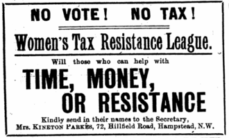 Une publicité disant : « No Vote ! No Tax ! Women's Tax Resistance League : Will those who can help with TIME, MONEY or RESISTANCE kindly send their name to the Secretary, Mrs. KINETON PARKES, 72, Hillfield Road, Hampstead, N.W. »