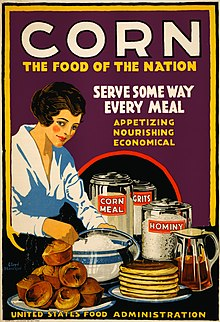 Affiche américaine de propagande pour l'effort de guerre de la United States Food Administration (en) datant de 1918, illustrée par une femme qui a préparé des muffins, des pancakes et sans doute une bouillie, tandis que sont posés sur sa table des bocaux de farine, de gruau et de semoule, tous de maïs. La légende en anglais peut se traduire ainsi: «Le maïs, l'aliment de la Nation. Servez-le d'une façon ou d'une autre à chaque repas: appétissant, nourrissant, économique».