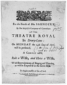 "Sheet of paper advertising the performance of a comedy at the Theatre Royal, Drury Lane, inscribed: ""For the Benefit of MRS SAUNDERS // By His Majesty's Company of Comedians. // AT THE // THEATRE ROYAL // In Drury-Lane : // On MONDAY the 14th Day of April, // will be presented, // A COMEDY call'd, // Rule a Wife, and Have a Wife. // With Entertainments of Singing and Dancing, // as will be Express'd in the Great Bill. // To begin exactly at Six a Clock // (two further lines of text mostly illegible) [By His Majesties?] Command, No Persons are to be admitted behind the // ... [...ney] to be Return'd after ..."