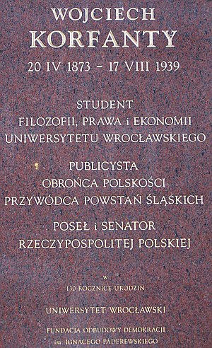 Wojciech Korfanty - A plaque dedicated by the University of Wrocław to celebrate the 130th anniversary of Korfanty's birth in 2003. The text reads: Student of philosophy, law, and economics at Wrocław University; journalist, defender of Polishness, leader of the Silesian Uprisings; member of parliament and senator of the Polish Republic.