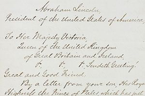 "Diplomatic correspondence - An 1862 letter of condolence from Abraham Lincoln to Queen Victoria on the occasion of the death of Prince Albert shows the republican salutation ""Great and Good Friend""."