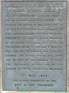 Memorial Plaque with the words: This monument is erected to commemorate the arrival of the first Japanese naval ship KANRIN MARU in San Francisco Bay on 17 March 1860. The KANRIN MARU crossed the Pacific at the same time as the U.S.S. POWHATAN which brought the first Japanese embassy to the United States. PRESENTED to the City of San Francisco by its sister city Osaka as a token of its sincere desire to further strengthen the ties of friendship and goodwill between the United States and Japan and as part of the program to mark the centennial celebration of the opening of their diplomatic relations. 17 May 1960 This plaque presented by the CITY of SAN FRANCISCO.
