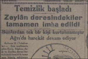 Racism in Turkey - Headline of the daily Cumhuriyet dated July 13, 1930: Cleaning started, the ones at Zeylân valley were completely annihilated, None of them survived, operation at Ağrı is continuing. Ankara 12 (With telephone) ... According to latest information, the cleaning in districts of Erciş, Mount Süphan and Zeylân has completely finished ...