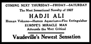 "Text only; black on white background; it reads: ""COMING NEXT THURSDAY—FRIDAY—SATURDAY The most sensational Novelty of 1927 HADJI ALI Human Volcano—Human Aquarium—Fire Extinguisher EUROPE'S MIRACLE MAN Astounds the Most Critical Vaudeville's Newest Sensation"""
