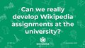 Can we really develop Wikipedia assignments at the university presentation.pdf