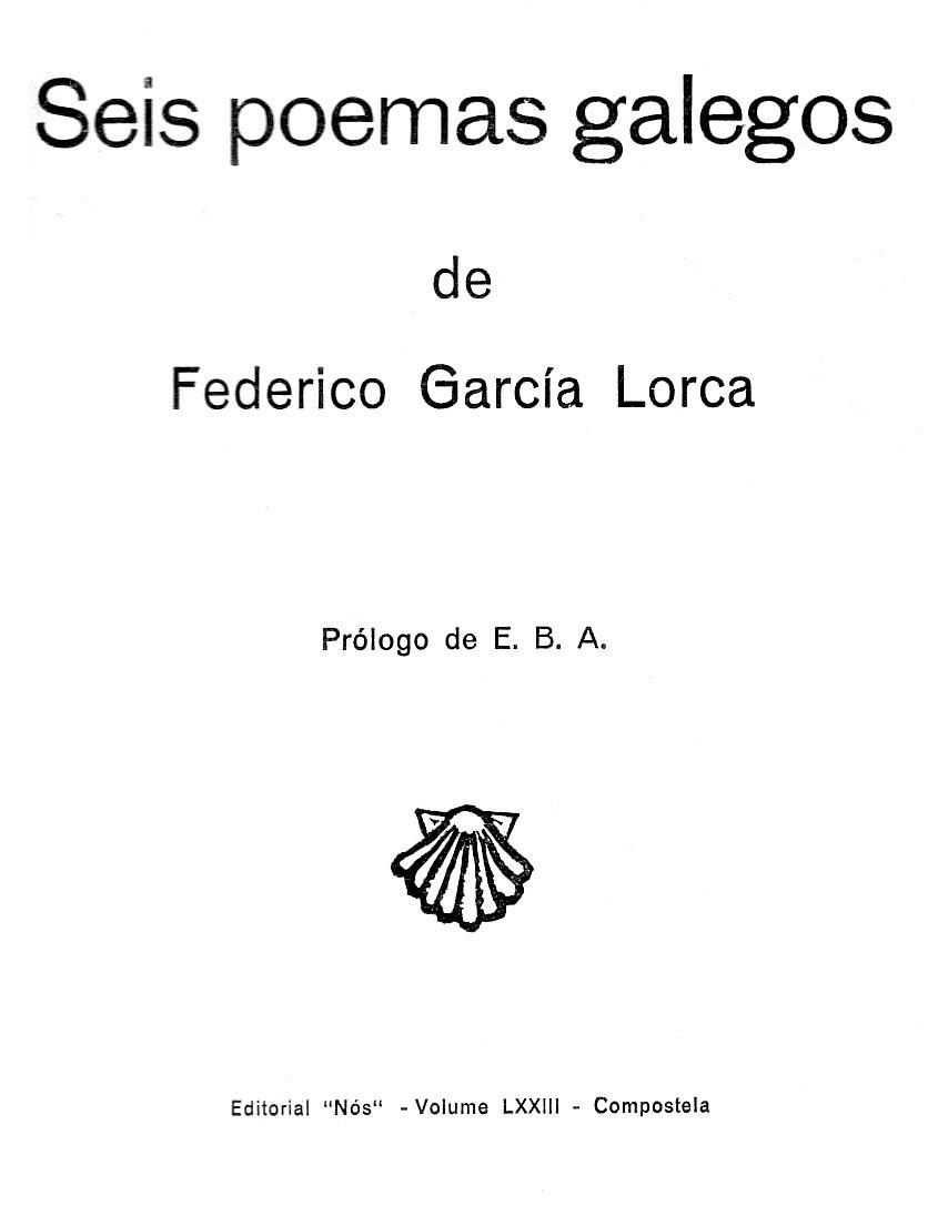 Seis poemas galegos de Federico García Lorca, prólogo de E. B. A., Editorial Nós, Compostela