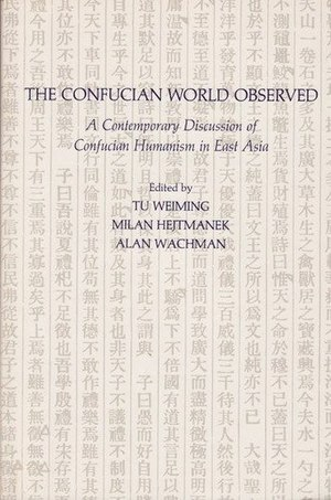 Alan M. Wachman - Book cover of The Confucian World Observed: A Contemporary Discussion of Confucian Humanism in East Asia, 1992, edited by Tu Weiming, and Wachman