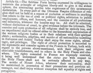 "Status quo of Holy Land sites - Article 62 of the Treaty of Berlin (1878): ""The rights conceded to France are expressly reserved, it being well understood that the status quo with respect to the Holy Places shall not be seriously affected in any way."""