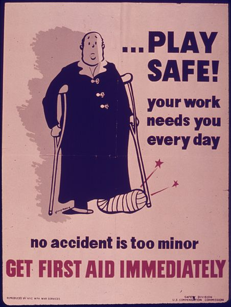 http://upload.wikimedia.org/wikipedia/commons/thumb/f/fa/PLAY_SAFE%5E_YOUR_WORK_NEEDS_YOU_EVERY_DAY._NO_ACCIDENT_IS_TOO_MINOR._GET_FIRST_AID_IMMEDIATELY._-_NARA_-_515182.jpg/452px-PLAY_SAFE%5E_YOUR_WORK_NEEDS_YOU_EVERY_DAY._NO_ACCIDENT_IS_TOO_MINOR._GET_FIRST_AID_IMMEDIATELY._-_NARA_-_515182.jpg