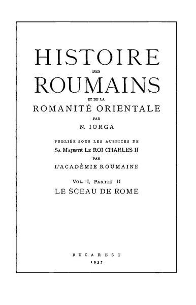 File:Nicolae Iorga - Histoire des roumains et de la romanité orientale. Volumul 1, Partie 2 - Le sceau de Rome.pdf