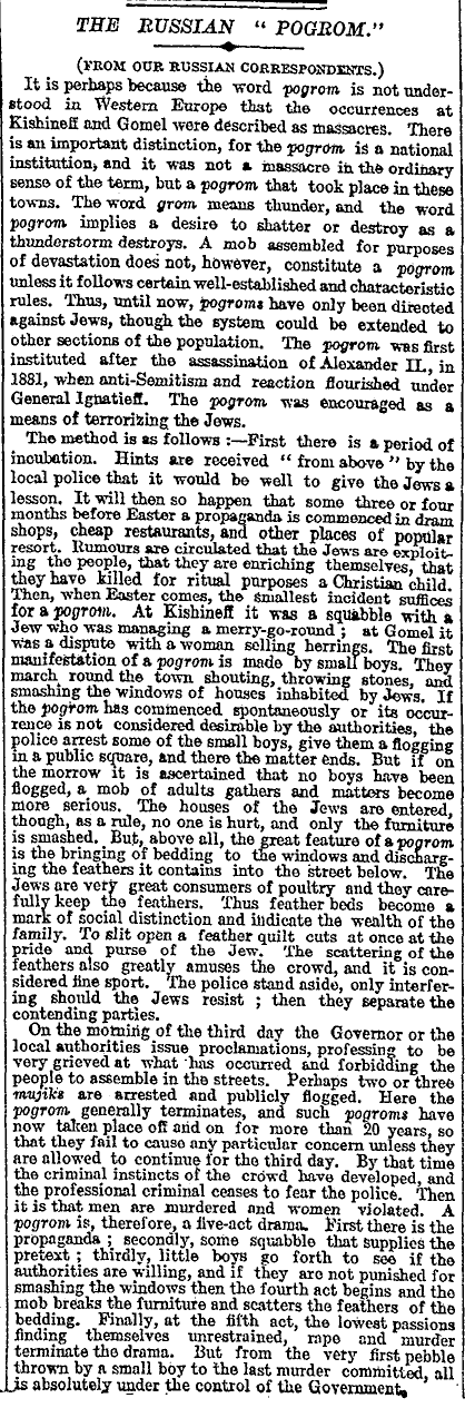 "An early reference to a ""pogrom"" in The Times, December 1903. Together with the New York Times and the Hearst press, they took the lead in highlighting the pogrom in Kishinev (now Chişinău, Moldova) and other cities in Russia.[85] In May of the same year, The Times' Russian correspondent Dudley Disraeli Braham had been expelled from Russia.[86]"