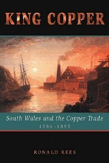 King Copper South Wales and the Copper Trade 1584 1895.jpg
