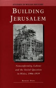 Studies in Welsh History XIII. Building Jerusalem Nonconformity, Labour and the Social Question in Wales 1906 1939.jpg