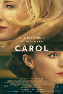 "The poster shows the partial faces of Cate Blanchett and Rooney Mara. The image of Blanchett, wearing fur, is facing left and positioned above Mara. Mara is wearing a dark, striped fabric and her image is facing right. Between their images is a horizontal white line. The title ""Carol"" appears just above this line in the center of the poster in large, white capital letters. Above the title are the names of Cate Blanchett and Rooney Mara in smaller, white capital letters, with Blanchett's name above Mara's. Below the title and superimposed in front of Mara's neck are the words ""Directed by Todd Haynes"" in small, white capital letters, and below it grouped together are other film credits. Below these credits in small, white capital letters is ""Screenplay by Phyllis Nagy"", and below it ""From a Novel by the Author of The Talented Mr. Ripley"". The poster's overall color saturation is a golden hue."