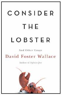 wallace consider the lobster essay Consider the lobster the titular essay of wallace's collection consider the lobster began as a story for gourmet following the tradition of sending wallace to a mega-american event (see above) gourmet sent wallace to the maine lobster festival.