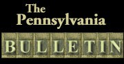 <i>Pennsylvania Bulletin</i> Weekly journal produced by the Commonwealth of Pennsylvania