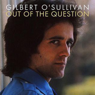 Out of the Question (Gilbert OSullivan song) song by Gilbert OSullivan