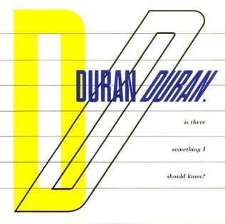 Is There Something I Should Know? original song written and composed by Duran Duran; first recorded by Duran Duran