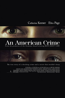 "Against a black background, a tightly cropped image showing only Catherine Keener's glaring eyes appears above the title ""An American Crime"" in white. A similarly cropped image of Elliot Page's tear-filled eyes appears below the title, and just above the tagline ""The true story of a shocking crime and a secret that wouldn't keep"". The two actress's names appear above the two images."