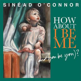 <i>How About I Be Me (and You Be You)?</i> 2012 studio album by Sinéad OConnor