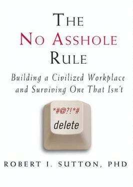 The No Asshole Rule, by Robert Sutton