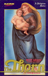 "Video box cover in classic religious painting style showing Bette Midler, in traditional Madonna robes and headdress, holding a toddler boy. Title ""The Thorn"" in large stylized print. Other text, ""Magnum Entertainment"", ""A religious satire"", ""Bette Midler in her film debut"", and ""rated R, in color""."