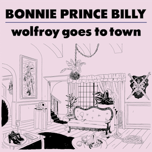 """<i>Wolfroy Goes to Town</i> 2011 studio album by Bonnie """"Prince"""" Billy"""