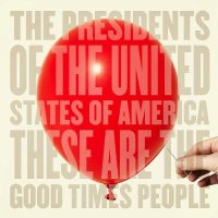 Presidents of the United States - These Are Good Times People