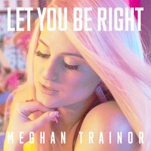 Let You Be Right 2018 single by Meghan Trainor